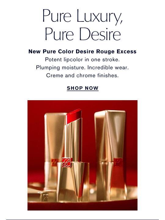 Pure Luxury, Pure Desire | New Pure Color Desire Rouge Excess. Potent lipcolor in one stroke. Plumping moisture. Incredible wear. Creme and chrome finishes. SHOP NOW