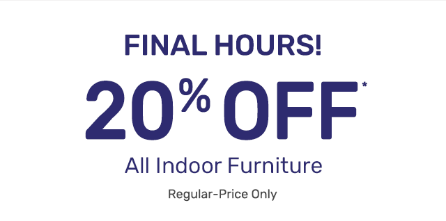Shop the final hours for twenty percent off all indoor furniture on regular priced items.