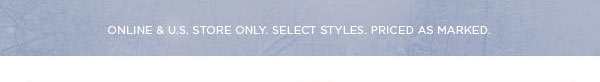 ONLINE & U.S. STORE ONLY. SELECT STYLES. PRICED AS MARKED.