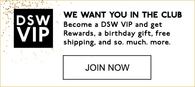 DSW VIP | WE WANT YOU IN THE CLUB. | Become a DSW VIP and get Rewards, a birthday gift, free shipping, and so. much. more. | JOIN NOW