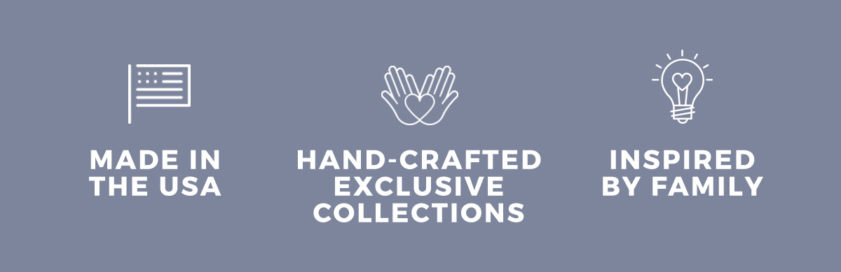Made in the USA  Hand-Crafted Exclusive Collections  Inspired by Family