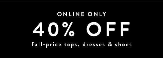Online Only. 40% off Full price tops, dresses and shoes - Shop Now