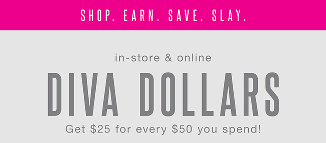 Earn $25 for every $50 you spend (Diva Dollars) - Shop Now