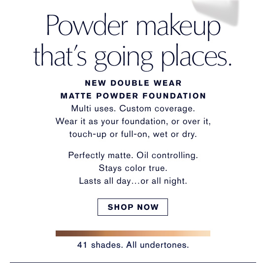 Powder makeup that's going places. NEW Double Wear Matte Powder Foundation. Multi uses. Custom coverage. Wear it as your foundation, or over it, touch-up or full-on, wet or dry. Perfectly matte. Oil controlling. Stays color true. Lasts all day... or all night. SHOP NOW. 41 shades. All undertones.