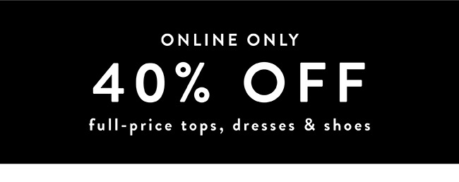 Online Only. 40% off full-price tops, dresses & shoes - Shop Now