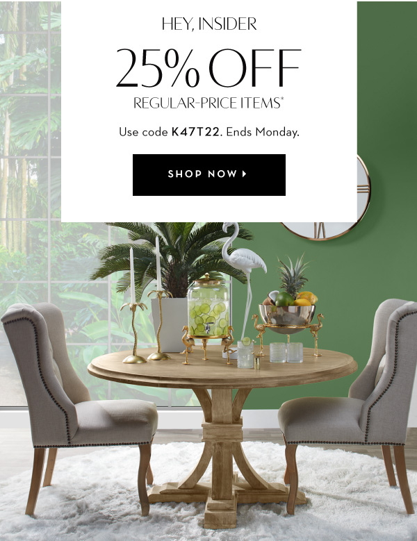 25% Off Regular Price Items. Use Code K47T22. Ends Monday.