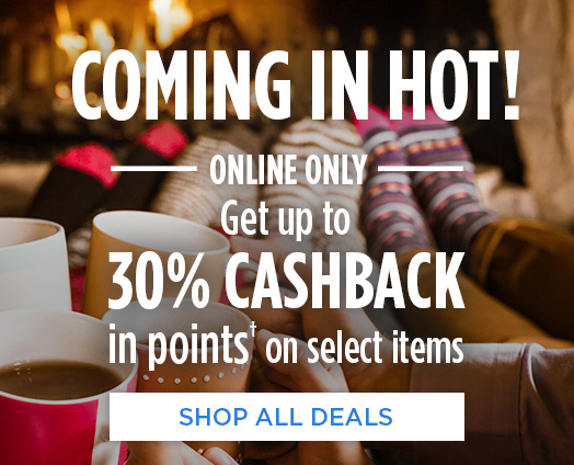 COMING IN HOT! — ONLINE ONLY — Get up to 30% CASHBACK in points† on select items  |  SHOP ALL DEALS
