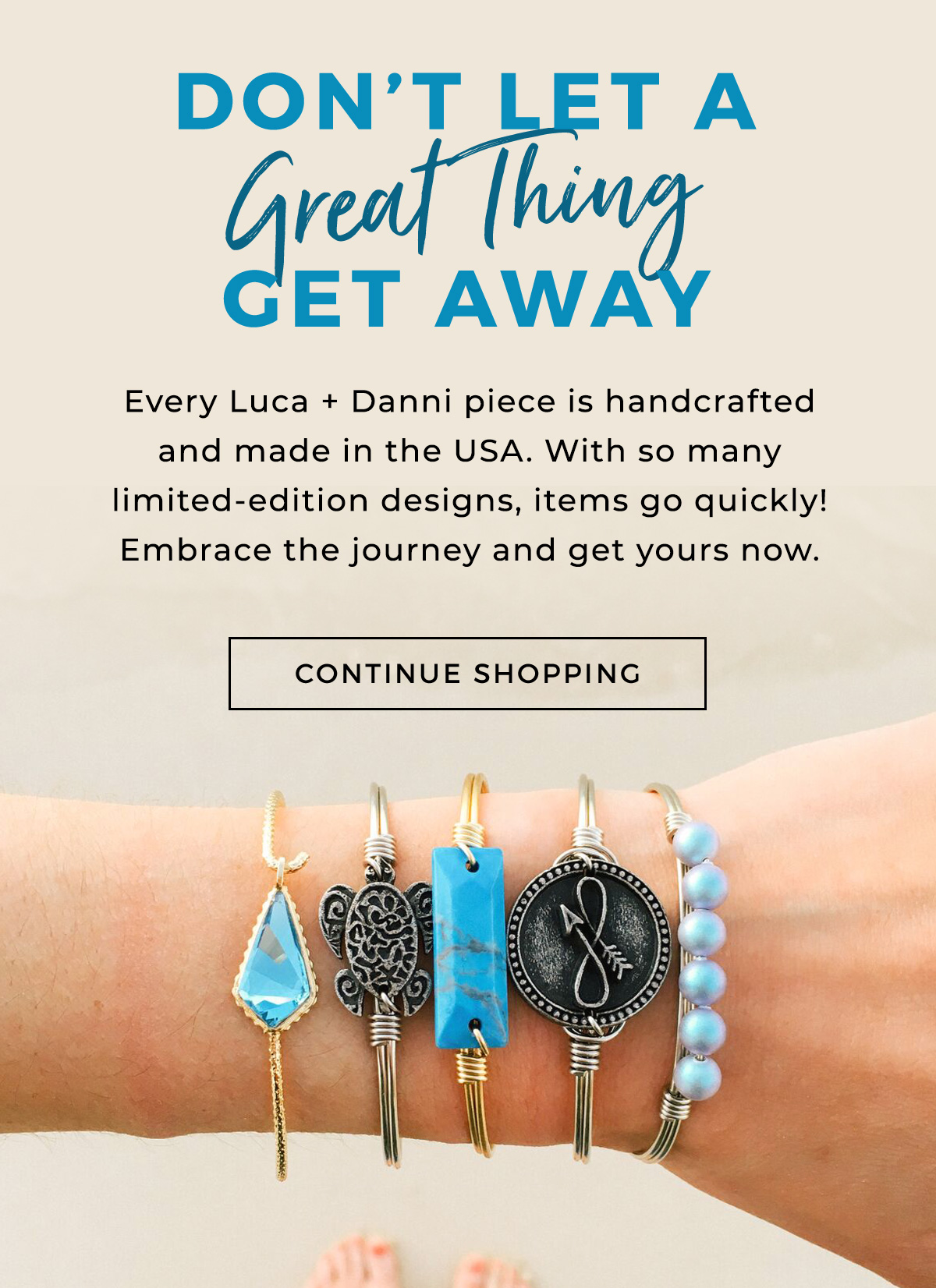 Don't Let a Great Thing Get Away  Every Luca + Danni piece is handcrafted and made in the USA. With so many limited-edition designs, items go quickly! Embrace the journey and get yours now.  CONTINUE SHOPPING