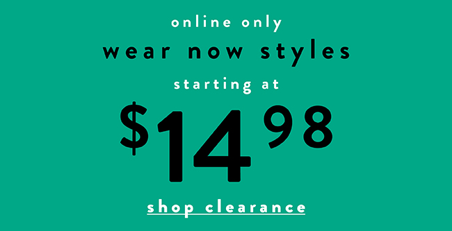 Wear now styles now starting at $14.98 - Shop Clearance Now
