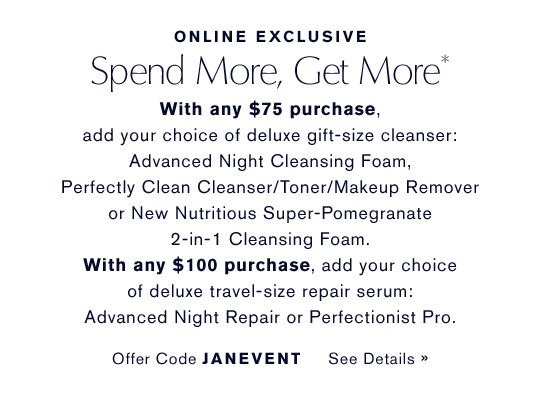 ONLINE EXCLUSIVE - Spend More, Get More* With any $75 purchase, add yoru choice of deluxe gift-size cleanser: Advanced Night Cleansing Foam, Perfectly Clean Cleanser/Toner/Makeup Remover or NEW Nutritious Super-Pomegranate 2-in-1 Cleansing Foam. With any $100 purchase, add your choice of deluxe travel-size repair serum: Advanced Night Repair or Perfecitonist Pro. Offer Code JANEVENT. See Details