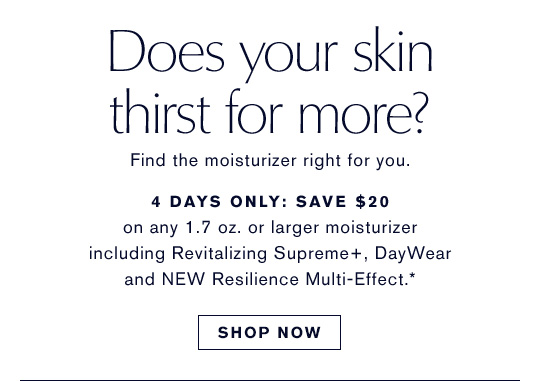 Does your skin thirst for more? Find the moisturizer right for you. 4 DAYS ONLY: SAVE $20 on any 1.7 oz or larger moisturizer including Revitalizing Supreme+, DayWear and NEW Resilience Multi-Effect.* SHOP NOW