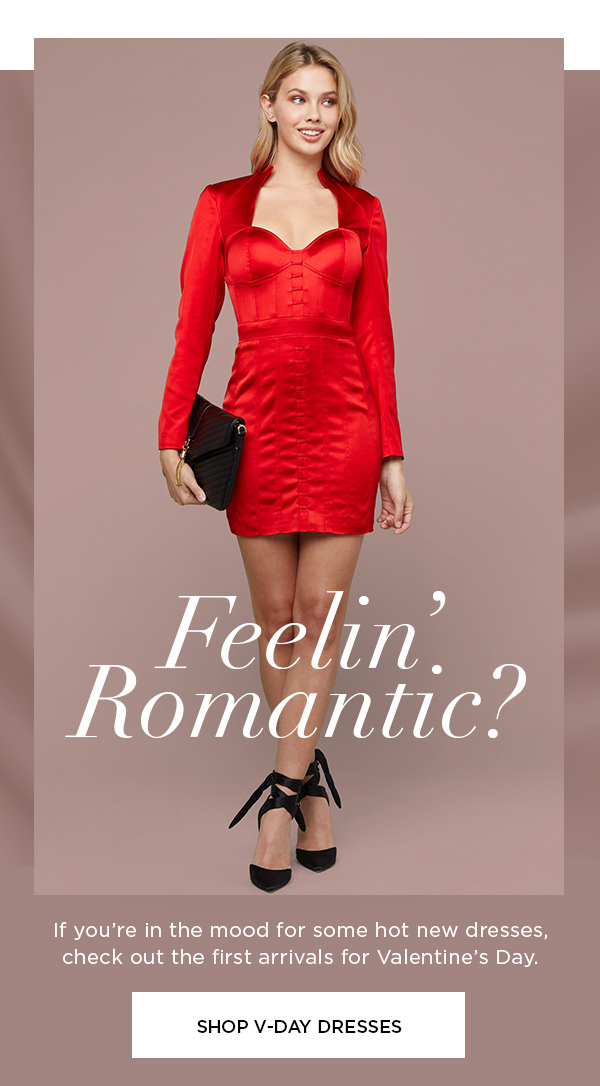 Feelin' Romantic? If you're in the mood for some hot new dresses, check out the first arrivals for Valentine's Day. SHOP V-DAY DRESSES >