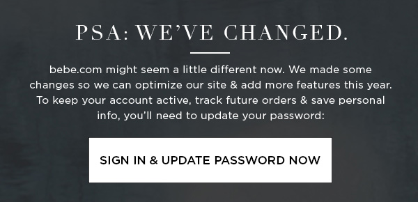 PSA: We've Changed. bebe.com might seem a little different now. We made some changes so we can optimize our site & add more features this year. To keep your account active, track future orders & save personal info, you'll need to update your password: SIGN IN & UPDATE PASSWORD NOW >