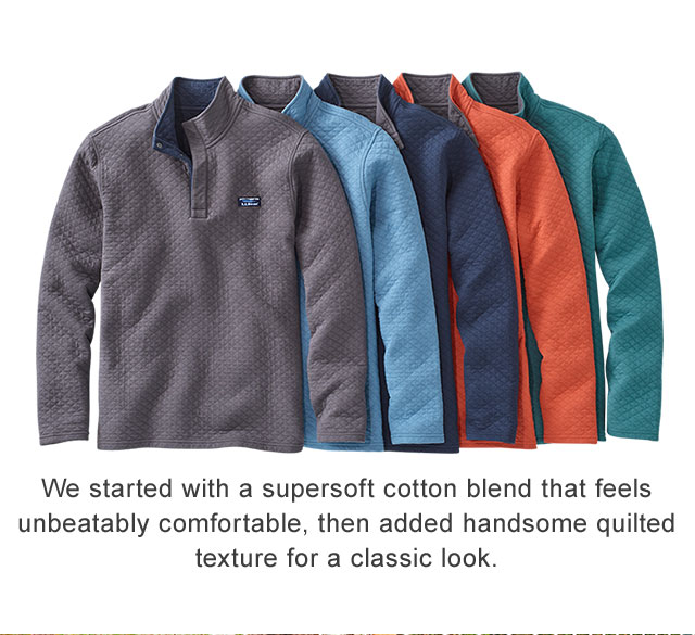 A Layer for All Seasons We wanted a lighter weight pullover we could wear most months of the year, so we created this extraordinarily versatile layer.                                               We started with a supersoft cotton blend that feels unbeatably comfortable, then added handsome quilted texture for a classic look.  MORE COMFORTABLE LAYERS FOR RIGHT NOW