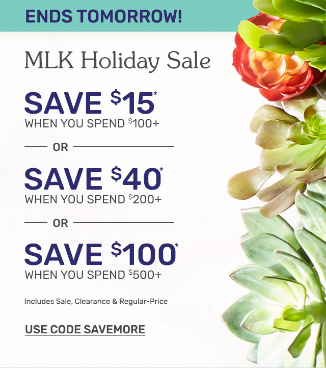 Ending tomorrow, shop the MLK holiday sale! Save fifteen dollars when you spend one hundred dollars or more. Save forty dollars when you spend two hundred dollars or more. Save one hundred dollars when you spend five hundred dollars or more.