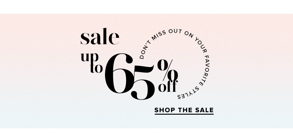 Sale Don't miss out on your favorite styles up to 65% off. Shop the Sale.