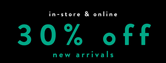 IN store and Online. 30% off New Arrivals - Shop Now