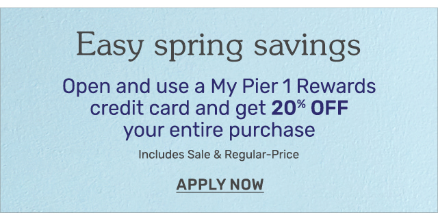 Open and use a My Pier 1 Rewards credit card and get twenty percent off your entire purchase.