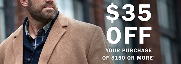 $35 OFF YOUR PURCHASE OF $150 OR MORE*
