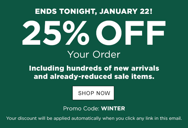 FOR A LIMITED TIME ONLY! 25% OFF Your Order. Including new arrivals and already-reduced sale items. Offer Ends Tuesday, 1/22. Promo Code: WINTER. Click any link in this email to apply.