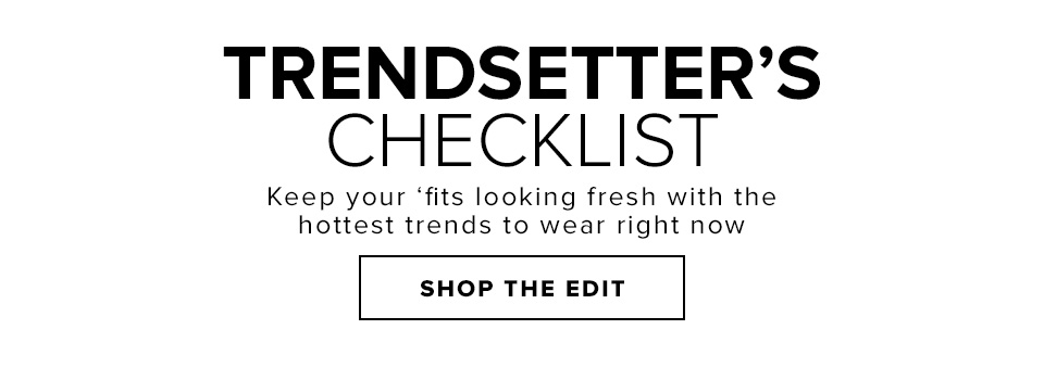 TRENDSETTER'S CHECKLIST. Keep your 'fits looking fresh with the hottest trends to wear right now. Shop The Edit.