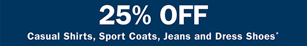 25% OFF CASUAL SHIRTS, SPORT COATS, JEANS AND DRESS SHOES*