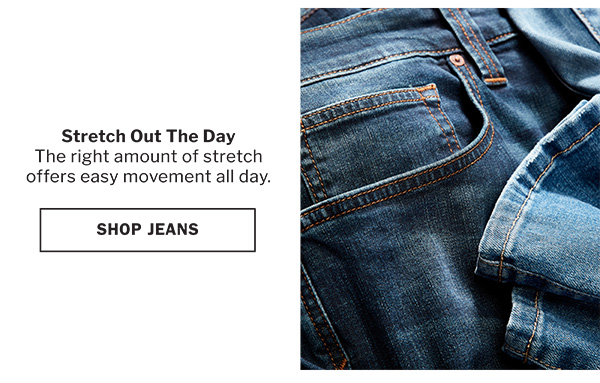 STRETCH OUT THE DAY | THE RIGHT AMOUNT OF STRETCH OFFERS EASY MOVEMENT ALL DAY. | SHOP JEANS