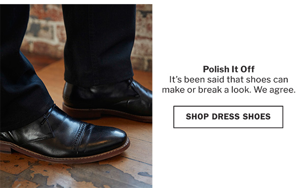 POLISH IT OFF | IT'S BEEN SAID THAT SHOES CAN MAKE OR BREAK A LOOK. WE AGREE. | SHOP DRESS SHOES