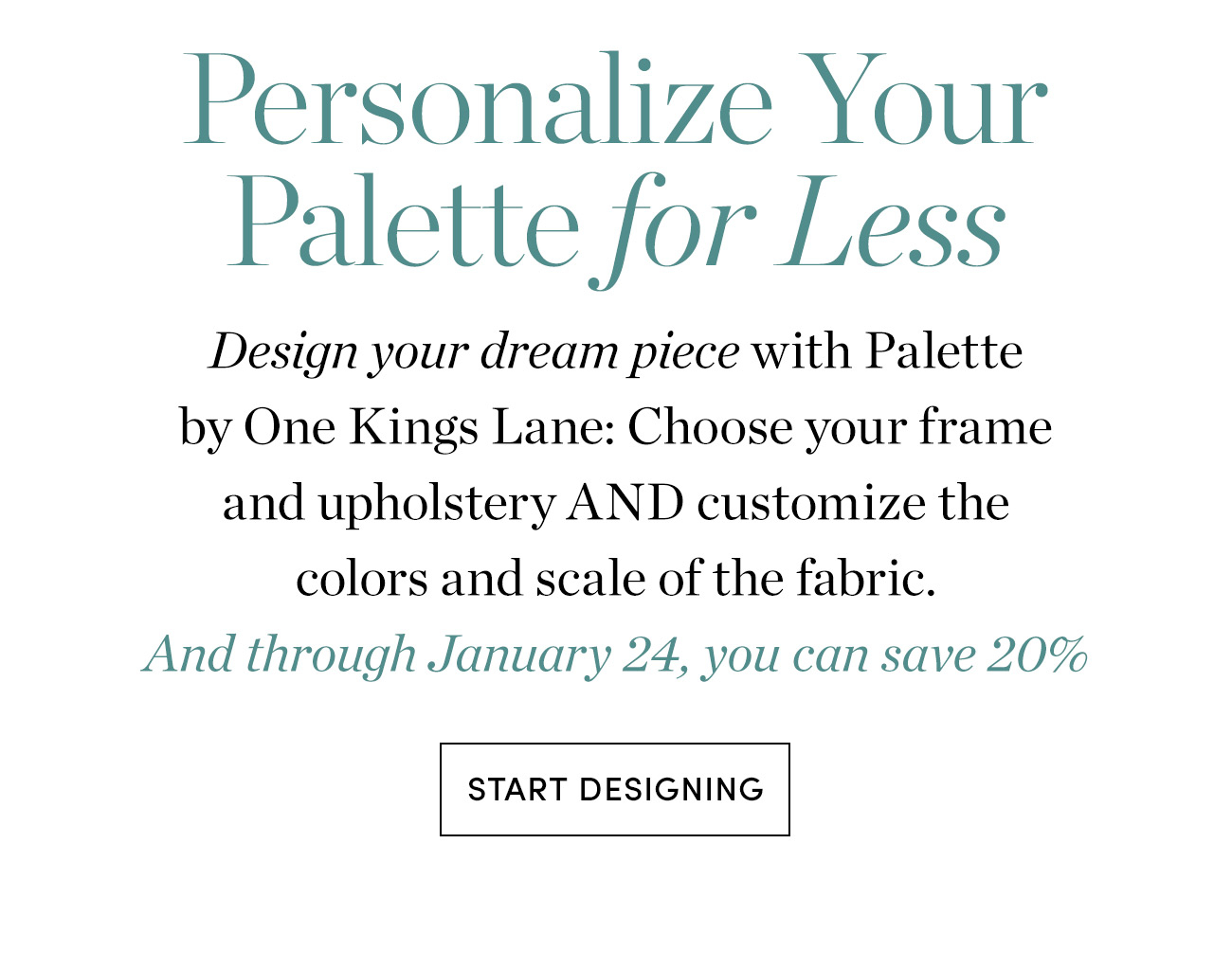 Personalize Your Palette for Less | Start Designing >