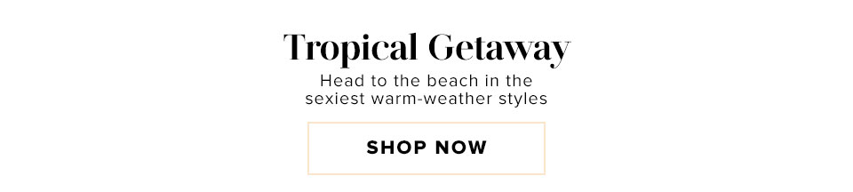 Tropical Getaway. Head to the beach in the sexiest warm-weather styles.
