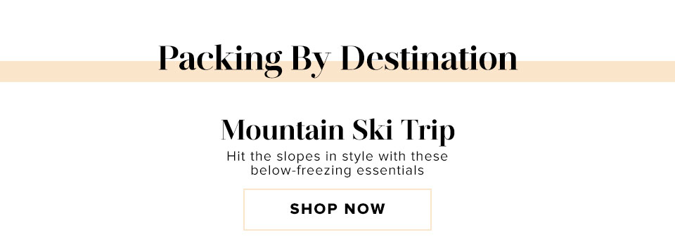 Packing By Destination. Mountain Ski Trip. Hit the slopes in style with these below-freezing essentials.