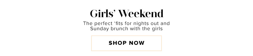 Girls' Weekend. The perfect 'fits for nights out and Sunday brunch with the girls.