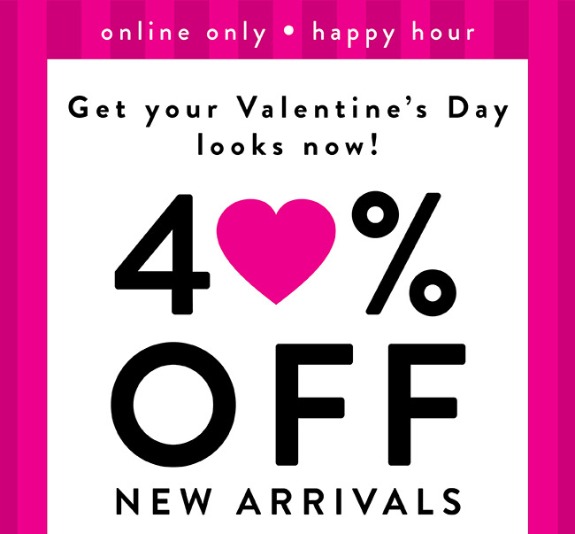Online Only. Happy Hour 40% Off New Arrivals - Shop Now