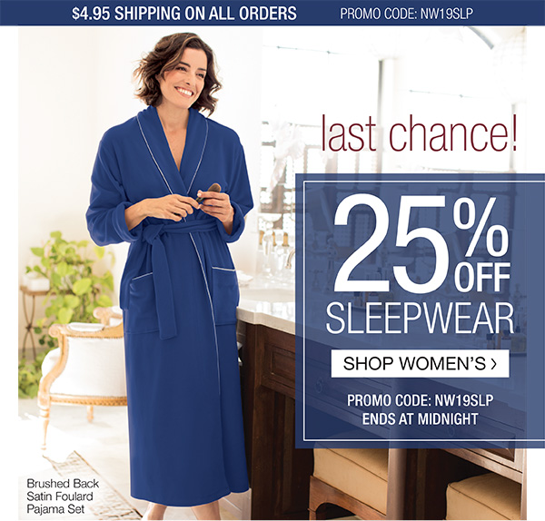 25% OFF SLEEPWEAR. $4.95 SHIPPING ON ALL ORDERS. PROMO CODE NW19SLP. ENDS AT MIDNIGHT. SHOP WOMEN'S SLEEPWEAR