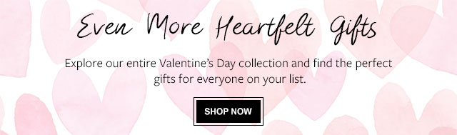 Even More Heartfelt Gifts - Explore our entire Valentine's Day collection and find the perfect gifts for everyone on your list.