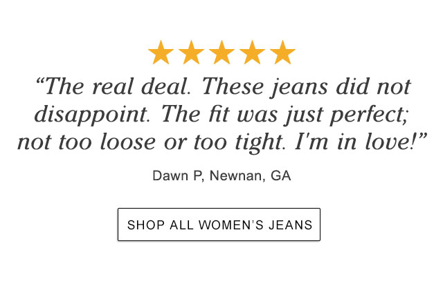 """""""The real deal. These jeans did not disappoint. The fit was just perfect; not too loose or too tight. I'm in love!"""" Dawn P, Newnan, GA."""
