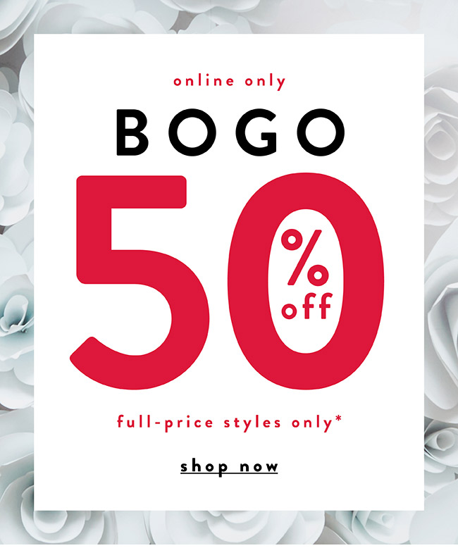 Online Only. BOGO 50% off Full-Price styles only* - Shop Now
