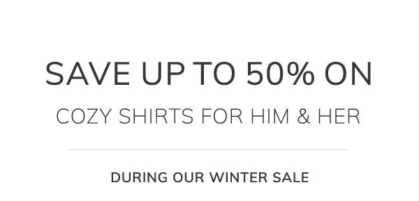 Save up to 50% on cozy shirts for him & her during our winter sale