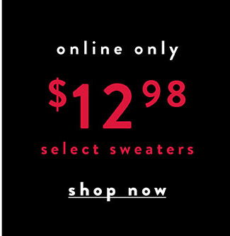 Online only. $12.98 select sweaters - Shop Now
