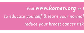 Visit www.komen.org to educate yourself & learn your normal.