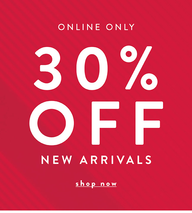 Online only. 30% off New Arrivals - Shop Now