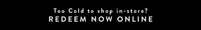 Too cold. to shop in-store? Redeem Now Online - Shop Now