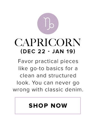 Capricorn. Favor practical pieces like go-to basics for a clean and structured look. You can never go wrong with classic denim. Shop now.