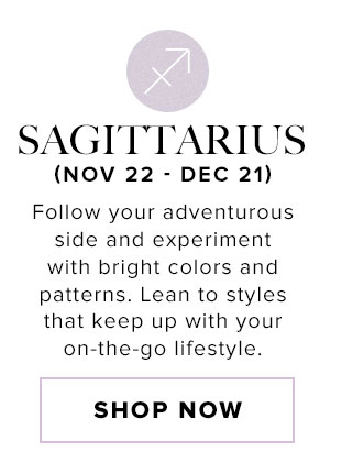 Sagittarius. Follow your adventurous side and experiment with bright colors and patterns. Lean to styles that keep up with your on-the-go lifestyle. Shop now.