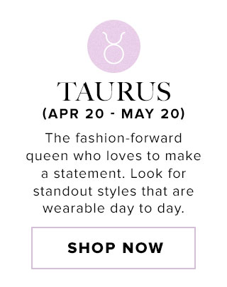 Taurus. The fashion-forward queen who loves to make a statement. Look for stand-out styles that are wearable day to day. Shop now.