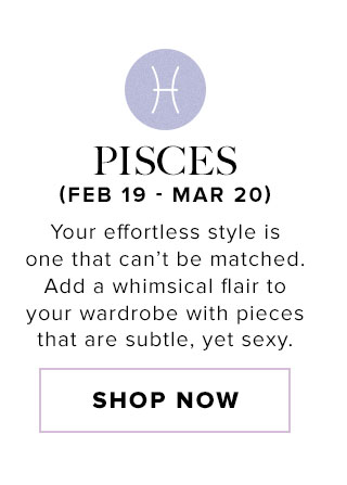 Pisces. Your effortless style is one that can't be matched. Add a whimsical flair to your wardrobe with pieces that are subtle, yet sexy. Shop now.
