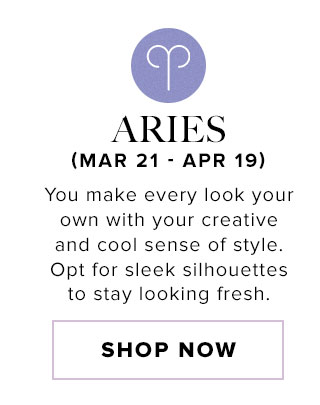 Aries. You make every look your own with your creative and cool sense of style. Opt for sleek silhouettes to stay looking fresh. Shop now.