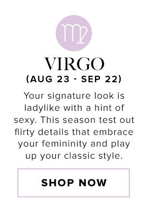 Virgo. Your signature look is ladylike with a hint of sexy. This season test out flirty details that embrace your femininity and play up your classic style. Shop now.
