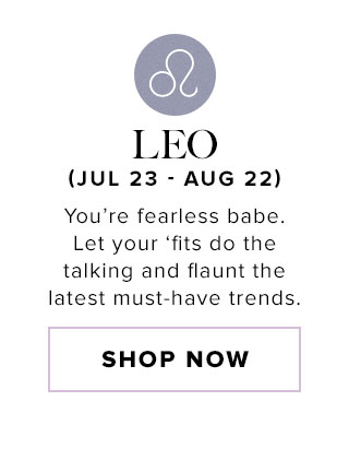 Leo. You're fearless babe. Let your 'fits do the talking and flaunt the latest must-have trends. Shop now.