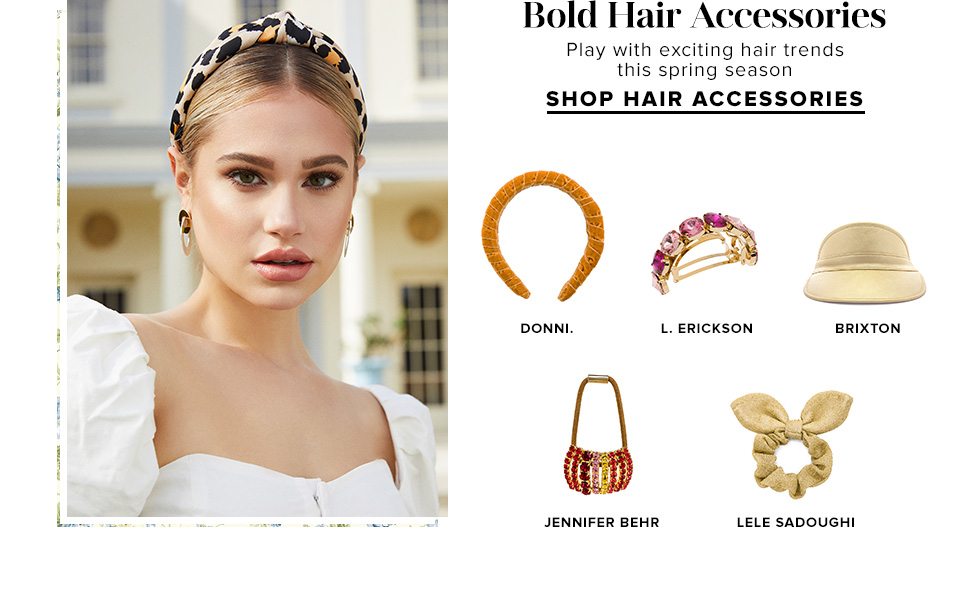 Bold Hair Accessories. Play with exciting hair trends this spring season. SHOP HAIR ACCESSORIES.